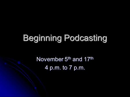 Beginning Podcasting November 5 th and 17 th 4 p.m. to 7 p.m.