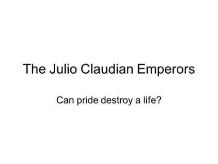 The Julio Claudian Emperors Can pride destroy a life?