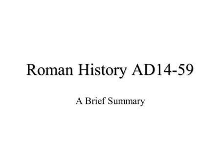 Roman History AD14-59 A Brief Summary. Death of Augustus AD 14 Succeeded by step-son whom he adopted End of any realistic hope of restoring the republic.
