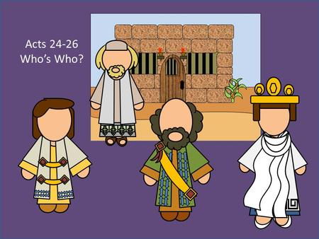 "Acts 24-26 Who's Who?. Who's who in Acts 24-26 TertullusAccused Paul of being ""a ringleader of the sect of the Nazarenes (Acts 24:1-5) AgrippaSon of Herod."
