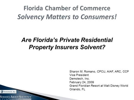 Are Florida's Private Residential Property Insurers Solvent? Sharon M. Romano, CPCU, AIAF, ARC, CCP Vice President Demotech, Inc. February 24, 2009 Grand.