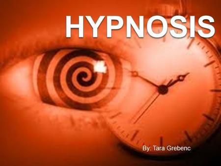 By: Tara Grebenc. What's Hypnosis?  A hypnotherapy or hypnotic suggestion  Trance-like state  Heightened focus, concentration, and inner absorption.
