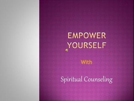 With Spiritual Counseling.  Spiritual Counseling is providing guidance to a person to address and resolve the issue/s one may have in his or her life.