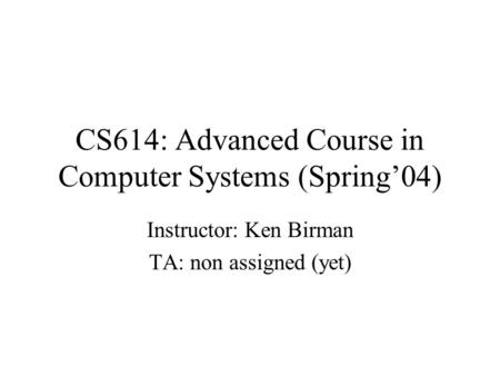CS614: Advanced Course in Computer Systems (Spring'04) Instructor: Ken Birman TA: non assigned (yet)
