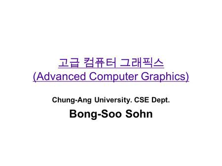 고급 컴퓨터 그래픽스 (Advanced Computer Graphics) Chung-Ang University. CSE Dept. Bong-Soo Sohn.