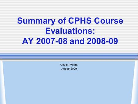 Summary of CPHS Course Evaluations: AY 2007-08 and 2008-09 Chuck Phillips August 2009.