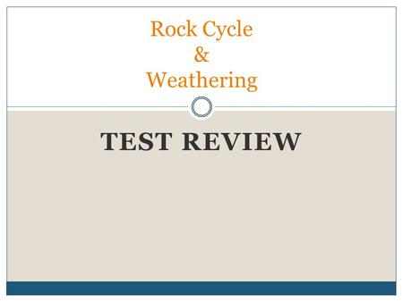 TEST REVIEW Rock Cycle & Weathering. A. THE EXACT AGE OF AN OBJECT B. THE ORDER OF EVENTS OVER TIME C. THE COLOR OF AN OBJECT D. THE BEHAVIORS OF AN ORGANISM.