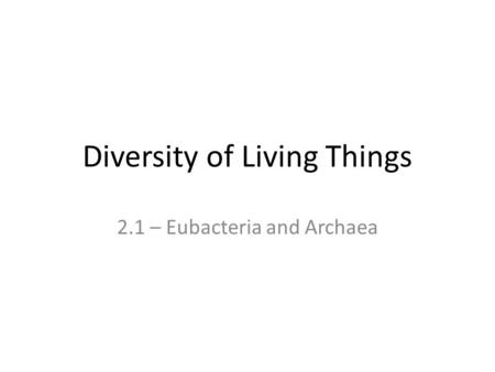 Diversity of Living Things 2.1 – Eubacteria and Archaea.