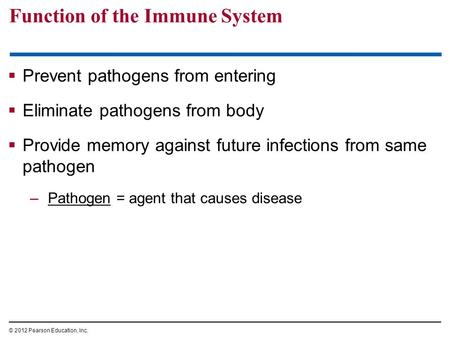 Function of the Immune System  Prevent pathogens from entering  Eliminate pathogens from body  Provide memory against future infections from same pathogen.