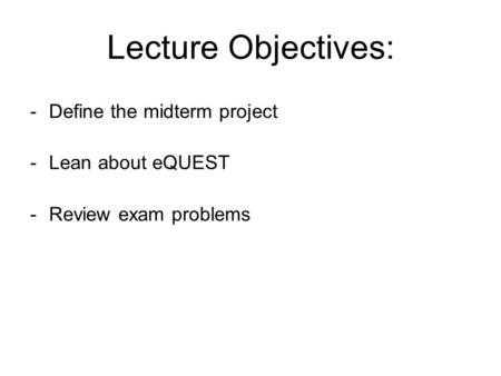 Lecture Objectives: -Define the midterm project -Lean about eQUEST -Review exam problems.