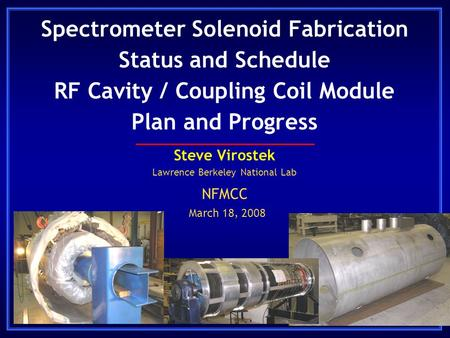 Spectrometer Solenoid Fabrication Status and Schedule RF Cavity / Coupling Coil Module Plan and Progress Steve Virostek Lawrence Berkeley National Lab.