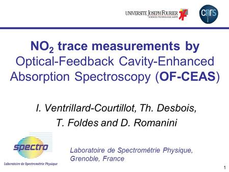 1 NO 2 trace measurements by Optical-Feedback Cavity-Enhanced Absorption Spectroscopy (OF-CEAS) I. Ventrillard-Courtillot, Th. Desbois, T. Foldes and D.