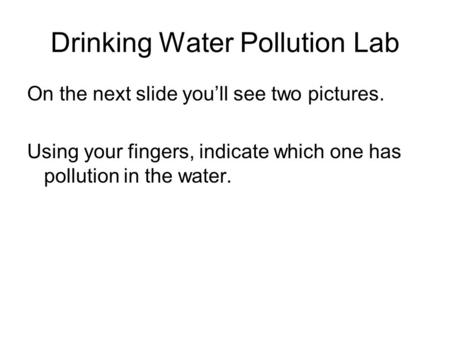 Drinking Water Pollution Lab On the next slide you'll see two pictures. Using your fingers, indicate which one has pollution in the water.