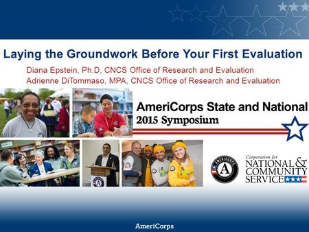 Laying the Groundwork Before Your First Evaluation Diana Epstein, Ph.D, CNCS Office of Research and Evaluation Adrienne DiTommaso, MPA, CNCS Office of.