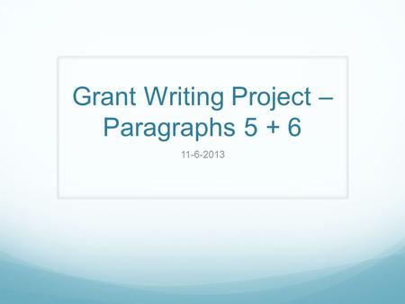 Grant Writing Project – Paragraphs 5 + 6 11-6-2013.