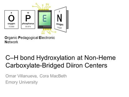 Organic Pedagogical Electronic Network C–H bond Hydroxylation at Non-Heme Carboxylate-Bridged Diiron Centers Omar Villanueva, Cora MacBeth Emory University.