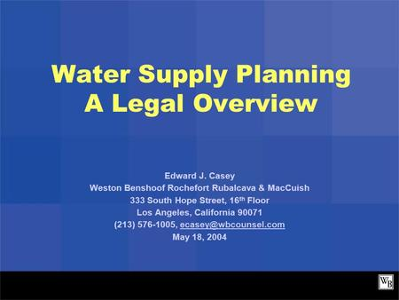 Water Supply Planning A Legal Overview Edward J. Casey Weston Benshoof Rochefort Rubalcava & MacCuish 333 South Hope Street, 16 th Floor Los Angeles, California.