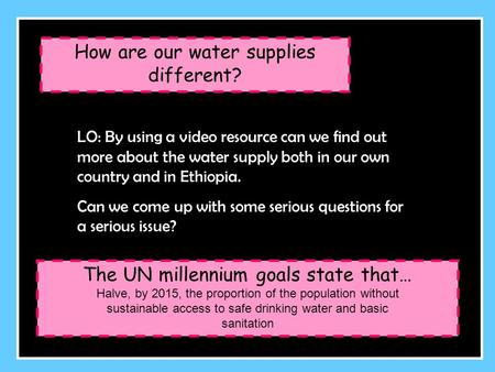 How are our water supplies different? LO: By using a video resource can we find out more about the water supply both in our own country and in Ethiopia.