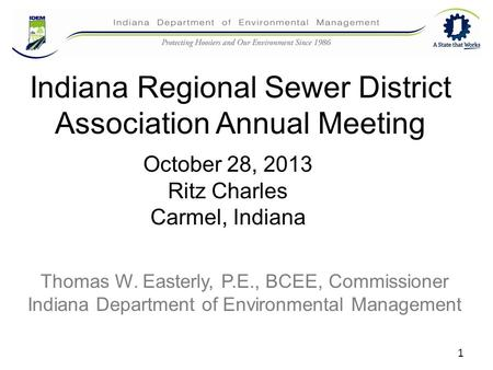 1 Indiana Regional Sewer District Association Annual Meeting Thomas W. Easterly, P.E., BCEE, Commissioner Indiana Department of Environmental Management.