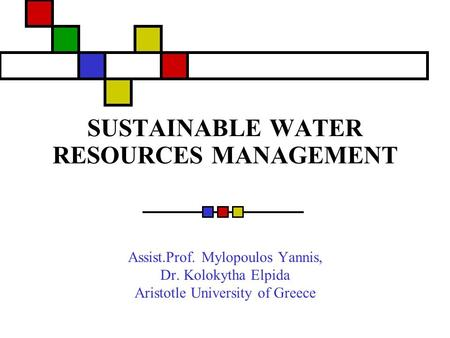 SUSTAINABLE WATER RESOURCES MANAGEMENT Assist.Prof. Mylopoulos Yannis, Dr. Kolokytha Elpida Aristotle University of Greece.