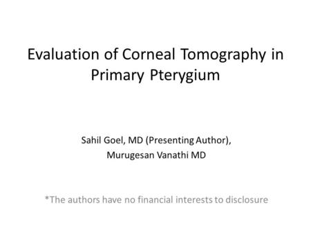 Evaluation of Corneal Tomography in Primary Pterygium Sahil Goel, MD (Presenting Author), Murugesan Vanathi MD *The authors have no financial interests.