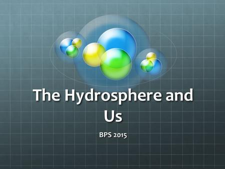The Hydrosphere and Us BPS 2015. Our Good Health Depends Upon…  Monitoring of the hydrosphere  Water quality standards  Methods of water treatment.
