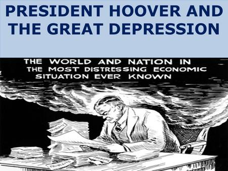 "PRESIDENT HOOVER AND THE GREAT DEPRESSION. HOOVER'S PHILOSOPHY RUGGED INDIVIDUALISM  ""hands off"" approach by the government  little to no government."