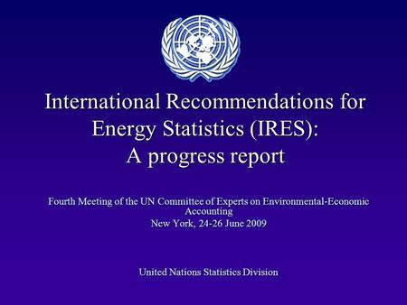 International Recommendations for Energy Statistics (IRES): A progress report Fourth Meeting of the UN Committee of Experts on Environmental-Economic Accounting.