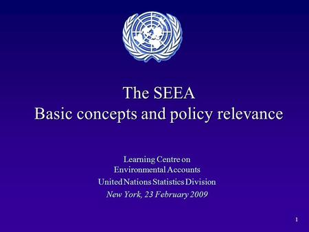 1 The SEEA Basic concepts and policy relevance Learning Centre on Environmental Accounts United Nations Statistics Division New York, 23 February 2009.