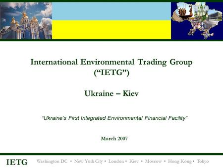 "Washington DC New York City London Kiev Moscow Hong Kong Tokyo IETG International Environmental Trading Group (""IETG"") Ukraine – Kiev ""Ukraine's First."