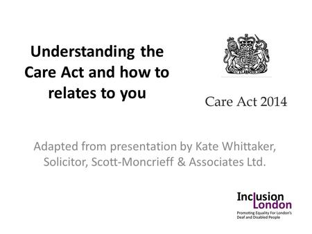 Understanding the Care Act and how to relates to you Adapted from presentation by Kate Whittaker, Solicitor, Scott-Moncrieff & Associates Ltd.