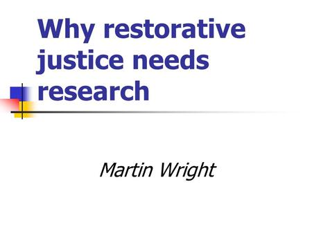 Why restorative justice needs research Martin Wright.