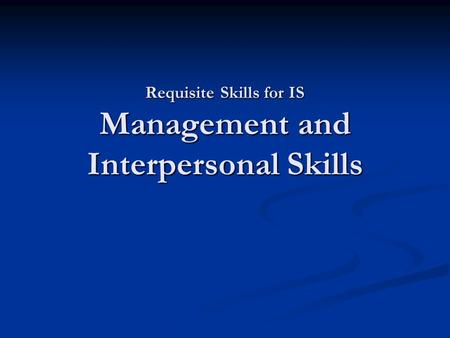 Requisite Skills for IS Management and Interpersonal Skills.