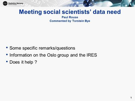 1 Meeting social scientists' data need Paul Rouse Commented by Torstein Bye Some specific remarks/questions Information on the Oslo group and the IRES.