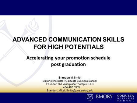 ADVANCED COMMUNICATION SKILLS FOR HIGH POTENTIALS Accelerating your promotion schedule post graduation Brandon M. Smith Adjunct Instructor, Goizueta Business.