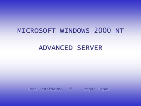 MICROSOFT WINDOWS 2000 NT ADVANCED SERVER Esra Tanrisever&Ozgur Topcu.