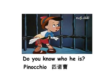 Do you know who he is? Pinocchio Pinocchio 匹诺曹. Do you know why his nose becomes long? If he tells a lie, his nose will become long. be not honest If.
