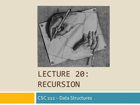 LECTURE 20: RECURSION CSC 212 – Data Structures. Humorous Asides.