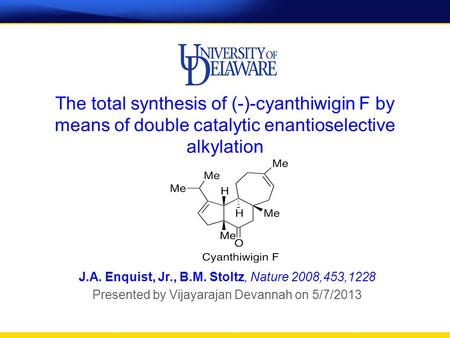 The total synthesis of (-)-cyanthiwigin F by means of double catalytic enantioselective alkylation J.A. Enquist, Jr., B.M. Stoltz, Nature 2008,453,1228.
