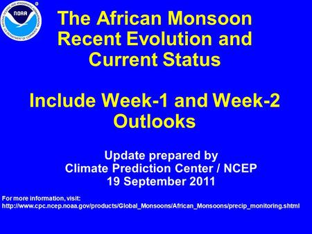 The African Monsoon Recent Evolution and Current Status Include Week-1 and Week-2 Outlooks Update prepared by Climate Prediction Center / NCEP 19 September.