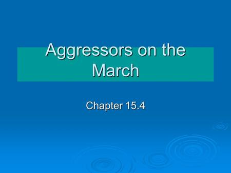 Aggressors on the March Chapter 15.4. Setting the Stage  Many European countries are falling to dictators – Germany, Italy, Yugoslavia, Albania, Bulgarian,