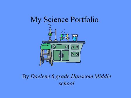 My Science Portfolio By Daelene 6 grade Hanscom Middle school.