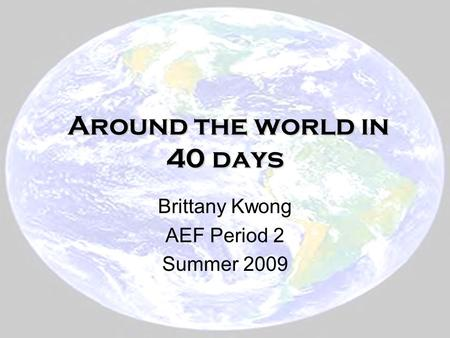 Around the world in 40 days Around the world in 40 days Brittany Kwong AEF Period 2 Summer 2009.