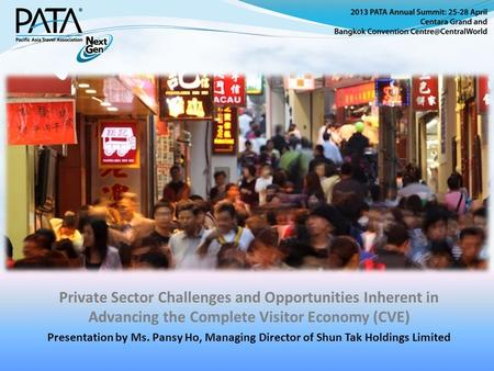 Private Sector Challenges and Opportunities Inherent in Advancing the Complete Visitor Economy (CVE) Presentation by Ms. Pansy Ho, Managing Director of.