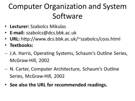 Computer Organization and System Software Lecturer: Szabolcs Mikulas   URL:  Textbooks: