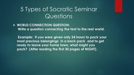5 Types of Socratic Seminar Questions  WORLD CONNECTION QUESTION: Write a question connecting the text to the real world. Example: If you were given only.