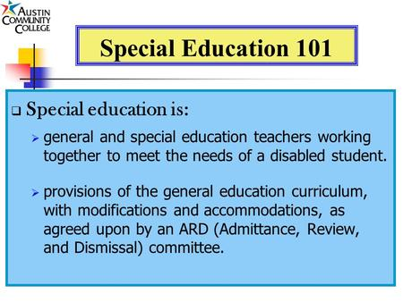 Special Education 101  Special education is:  general and special education teachers working together to meet the needs of a disabled student.  provisions.