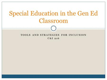 TOOLS AND STRATEGIES FOR INCLUSION C&I 216 Special Education in the Gen Ed Classroom.