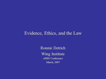 Evidence, Ethics, and the Law Ronnie Detrich Wing Institute APBS Conference March, 2007.