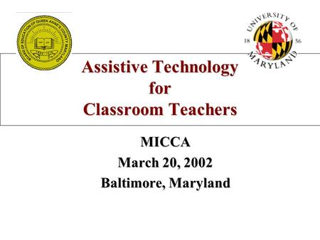Assistive Technology for Classroom Teachers MICCA March 20, 2002 Baltimore, Maryland.